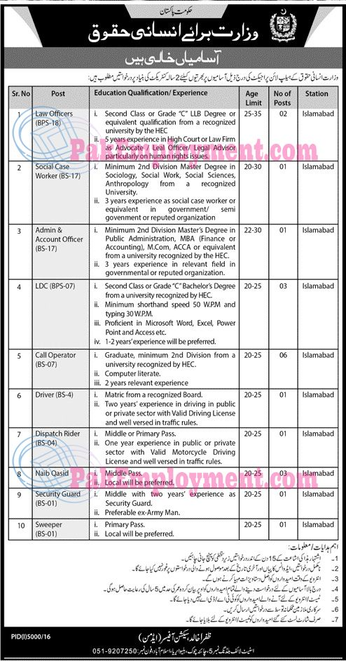 Ministry of Human Rights Pakistan Jobs 2017Last date of Applying is 10 April 2017Vacancies  Law Officer  Social Case Worker  Admin Account Officer  LDC  Call Operator  Driver  DispatchRider  Naib Qasid  Security Guard  Sweeper  Terms & Conditions  No completed should not be entertained  No TA/DA shall be admissible  Only short listed candidates should call for interview  Bring all your original documents at the time of Interview  Government employer apply through proper channel
