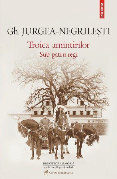 Gh. Jurgea-Negrilesti - Troica amintirilor. Sub patru regi -