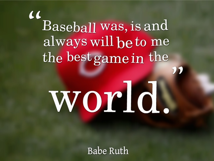 """""""Baseball was, is and always will be to me the best game in the World"""" -Babe Ruth"""