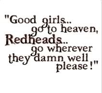 Good girls go to heaven, Redheads go wherever they damn well please!