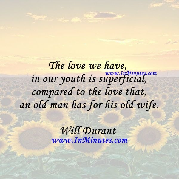 The love we have in our youth is superficial compared to the love that an old man has for his old wife.  Will Durant