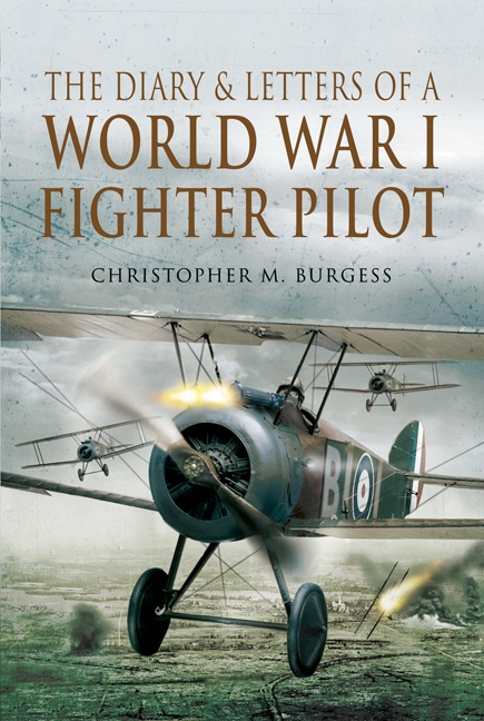 The Diary and Letters of a World War I Fighter Pilot - By Christopher Burgess: World War I