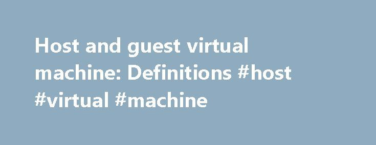 Host and guest virtual machine: Definitions #host #virtual #machine http://oregon.remmont.com/host-and-guest-virtual-machine-definitions-host-virtual-machine/  Host and guest virtual machine: Definitions A virtual machine (VM), typically has two components. the host and the guest. The host is the virtual machine. host server; the underlying hardware that provides computing resources, such as processing power, memory, disk and network I/O, and so on. The guest is a completely separate and…