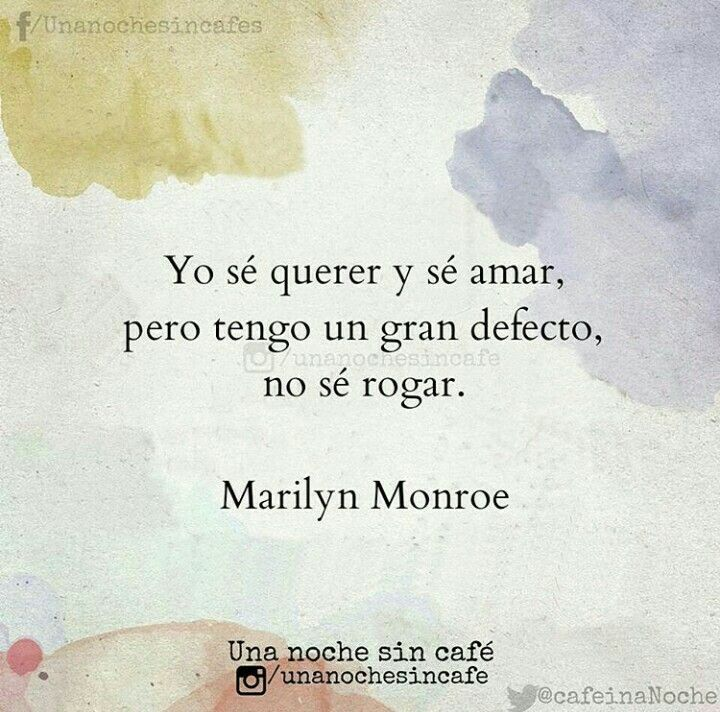 Yo sé querer y sé amar, pero tengo un gran defecto no sé rogar. Marilyn Monroe