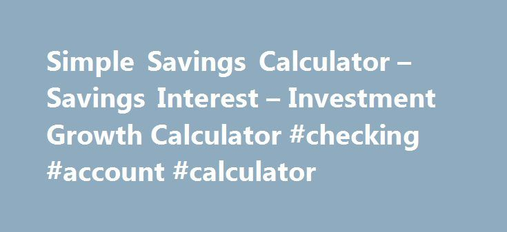 Simple Savings Calculator – Savings Interest – Investment Growth Calculator #checking #account #calculator http://malawi.nef2.com/simple-savings-calculator-savings-interest-investment-growth-calculator-checking-account-calculator/  # Simple Savings Calculator Use this free simple savings calculator to estimate your investment growth over time. Work out the interest on your IRA, calculate certificate of deposit growth or estimate how long it will take to save for a down payment on a house…