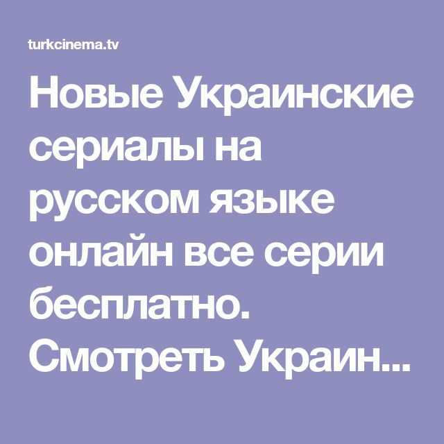 Новые Украинские сериалы на русском языке онлайн все серии ...