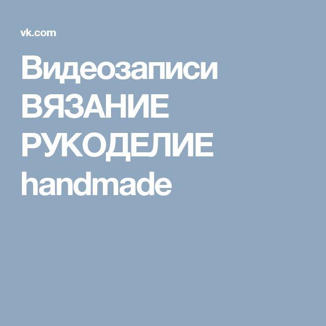 Видеозаписи ВЯЗАНИЕ РУКОДЕЛИЕ handmade
