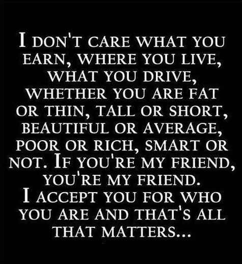 i dont care whether you fat, thin, rich, poor..etc...Your my Friend and I accept you for who you are.