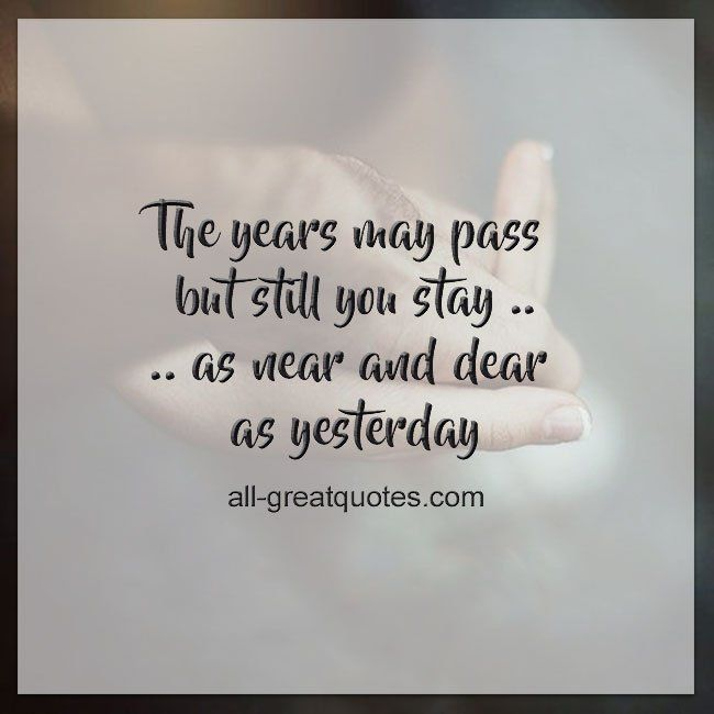 The years may pass but still you stay, as near and dear as yesterday. | all-greatquotes.com #Grief #Quotes
