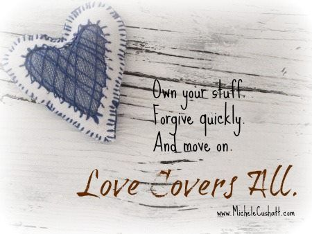 """""""Own your stuff. Forgive quickly. And move on. Love Covers All."""" - Michelle Cushatt"""