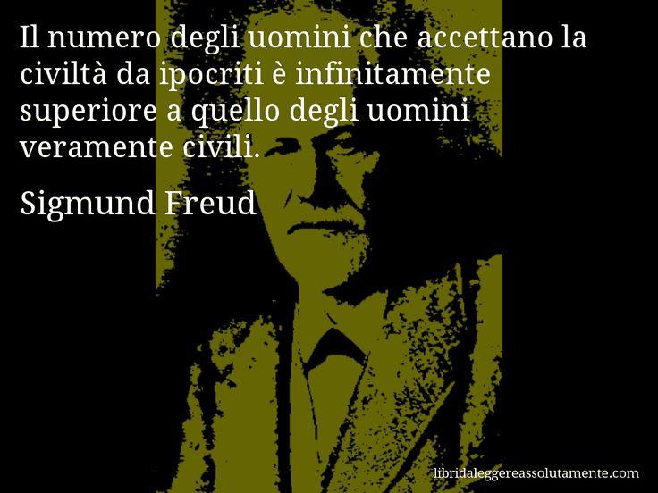 Aforisma di Sigmund Freud , Il numero degli uomini che accettano la civiltà da ipocriti è infinitamente superiore a quello degli uomini veramente civili.