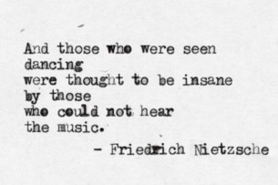 """And those who were seen dancing were thought to be insane by those who could not hear the music. "" Friedrich Nietzsche"