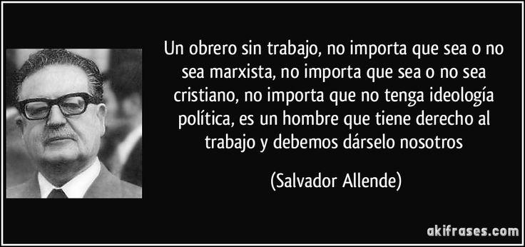 Un obrero sin trabajo, no importa que sea o no sea marxista, no importa que sea o no sea cristiano, no importa que no tenga ideología política, es un hombre que tiene derecho al trabajo y debemos dárselo nosotros (Salvador Allende)