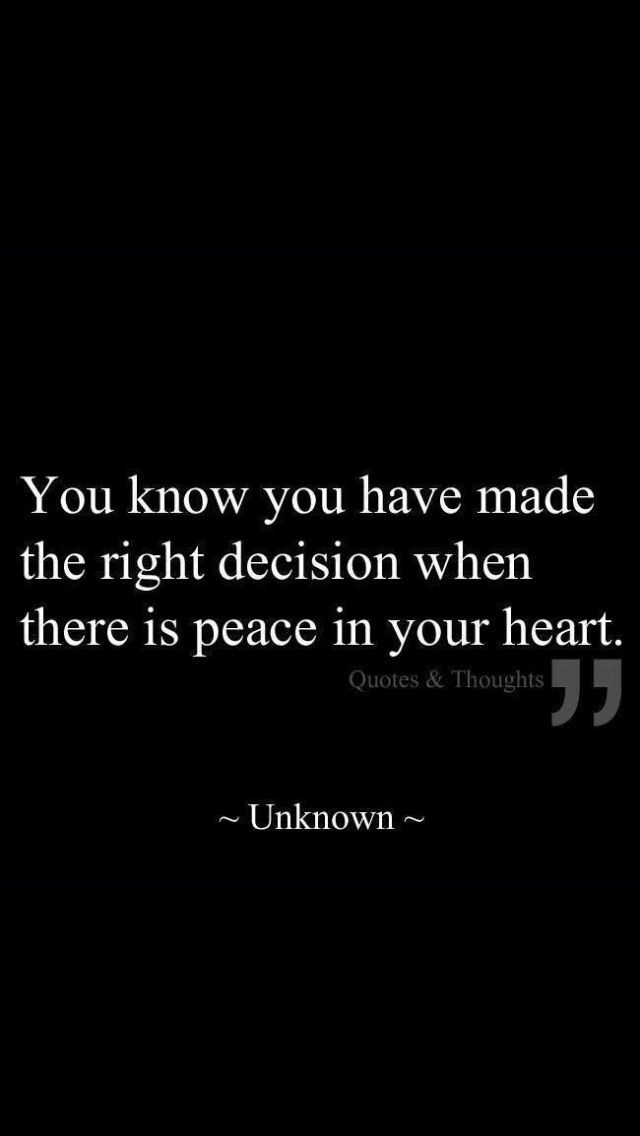 Some decisions are very hard. Pay attention to whether you feel at peace about what you have decided.