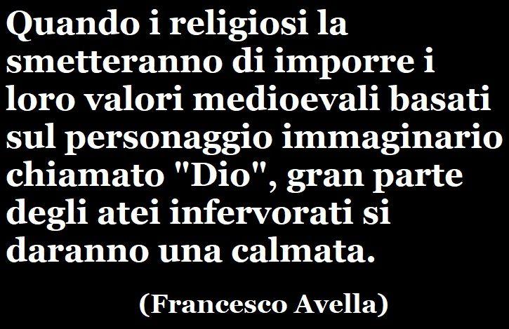 """«Quando i religiosi la smetteranno di imporre i loro valori medioevali basati sul personaggio immaginario chiamato """"Dio"""", gran parte degli atei infervorati si daranno una calmata.» (Francesco Avella) #francescoavella #scrittoreateo #atheistwriter #atheism #ateismo"""