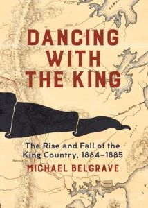 """""""Dancing with the King : the rise and fall of the King Country, 1864-1885"""", by Michael Belgrave - After the battle of Orakau in 1864 and the end of the war in the Waikato, Tawhiao, the second Maori King, and his supporters were forced into an armed isolation in the Rohe Potae, the King Country. For the next twenty years, the King Country operated as an independent state - a land governed by the Maori King. 2018 Finalist Royal Society Te Aparangi Award for General Non-Fiction"""