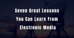 Seven Great Lessons You Can Learn From Electronic Media
