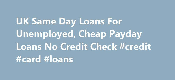 UK Same Day Loans For Unemployed, Cheap Payday Loans No Credit Check #credit #card #loans http://loan.remmont.com/uk-same-day-loans-for-unemployed-cheap-payday-loans-no-credit-check-credit-card-loans/  #same day loans for unemployed # UK Same Day Loans For Unemployed Charges Apply for quick online small loan Welcome to UK Same Day Loans for Unemployed If you have a poor credit then, it can be very risky to apply and get a private loan from a bank. Most of the people think that…The post UK…