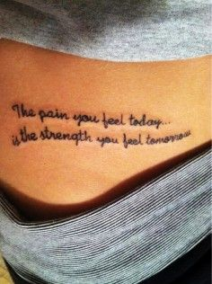 simple hand written tattoo quotes on side about strength - The pain you feel taday is the strength you feel tomorrow. | DIY tattoo quotes