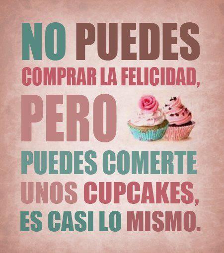 No puedes comprar la  Felicidad, pero puedes comerte unos Cupcakes, es casi lo mismo.
