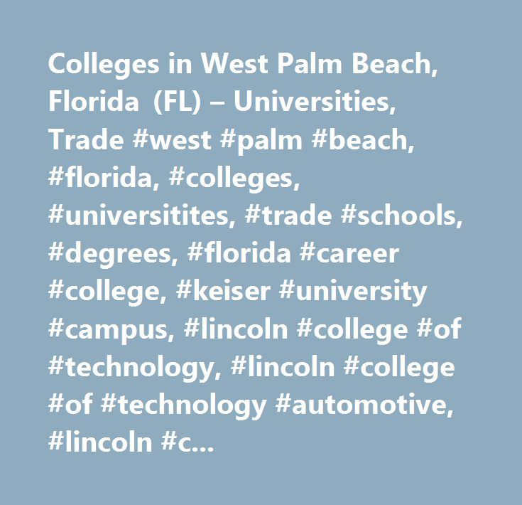 Colleges in West Palm Beach, Florida (FL) – Universities, Trade #west #palm #beach, #florida, #colleges, #universitites, #trade #schools, #degrees, #florida #career #college, #keiser #university #campus, #lincoln #college #of #technology, #lincoln #college #of #technology #automotive, #lincoln #culinary #institute, #south #university, #campus, #palm #beach #atlantic #university-west #palm #beach, #northwood #university-florida #education #center, #academy #for #practical #nursing #& #health…