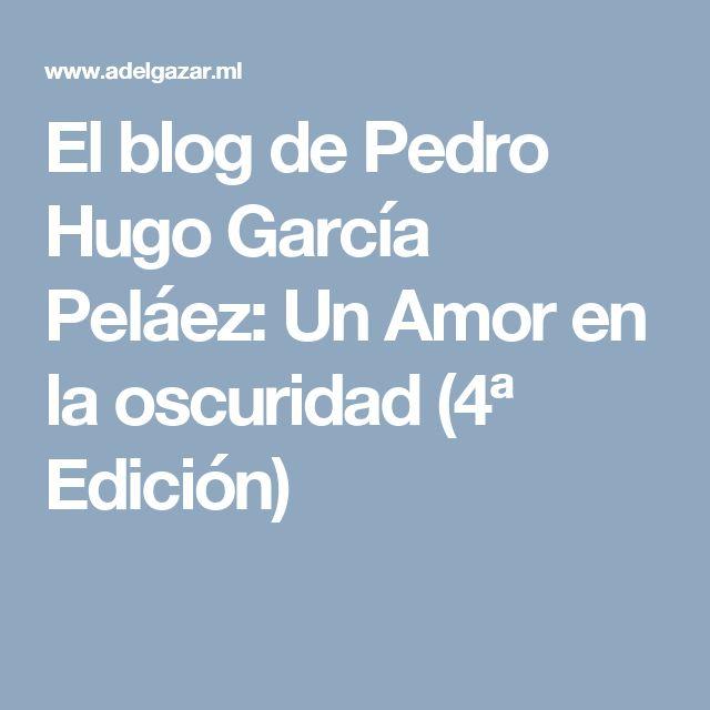 El blog de Pedro Hugo García Peláez: Un Amor en la oscuridad (4ª Edición)