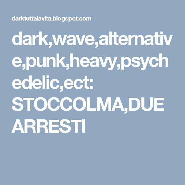 dark,wave,alternative,punk,heavy,psychedelic,ect: STOCCOLMA,DUE ARRESTI