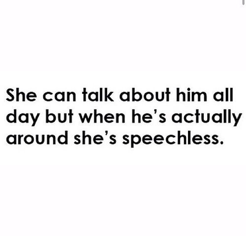 SOOOO TRUE!!!Like i can talk for days abt him but wen he comes...idk wat hapns