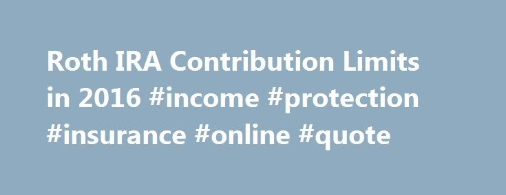 Roth IRA Contribution Limits in 2016 #income #protection #insurance #online #quote http://incom.remmont.com/roth-ira-contribution-limits-in-2016-income-protection-insurance-online-quote/  #roth ira income limit # Roth IRA Contribution Limits in 2016 The Internal Revenue Service (IRS) recently announced Roth individual retirement account (IRA) contribution limits and income limits for 2016. There are only minor changes from 2015. Contribution Limits The limit on contributions to a Roth IRA…