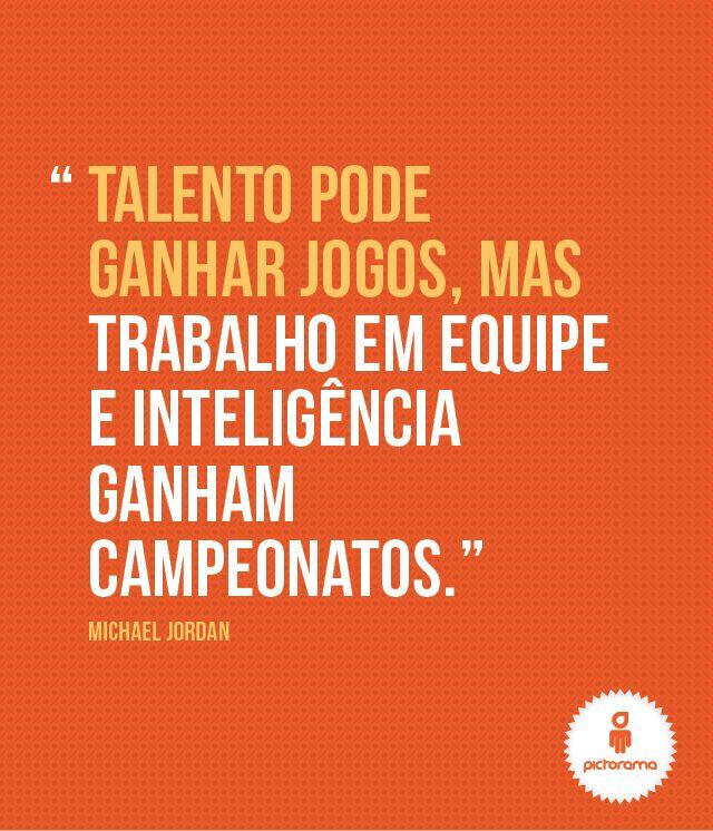 """""""Talento pode ganhar jogos, mas trabalho em equipe e inteligência ganham campeonatos."""" Michael Jorda"""