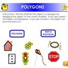 This interactive activity allows the student to demonstrate their understanding of what a polygon is.  The student will determine whether a shape i...