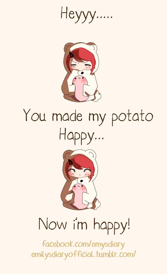 You are my potato, my only potato you make me happy when skies are gray you never know, dear, how much o love you. Please don't take my potato away <that's a sweet potato but it still counts