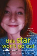 This Star Won't Go Out | Esther Earl with Lori and Wayne Earl, introduction by John Green -- 362.19 EAR