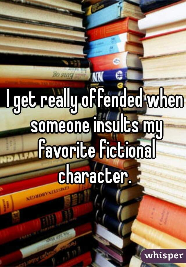 I get really offended when someone insults my favorite fictional character. #literarture #quotes