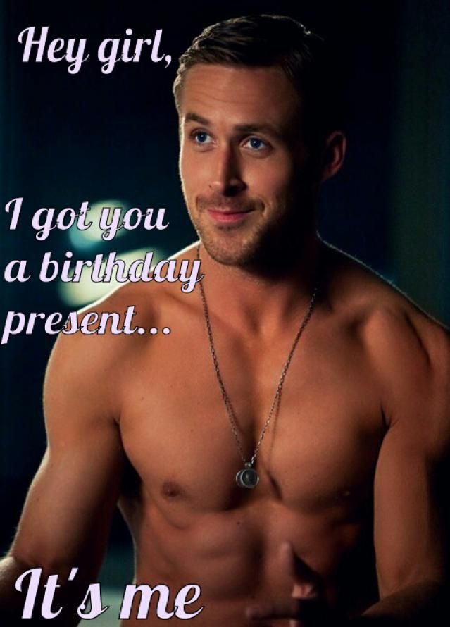 I got you Ryan Gosling for your birthday Rita! Turned out he was available!! That's HOT!