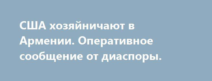 США хозяйничают в Армении. Оперативное сообщение от диаспоры. http://rusdozor.ru/2016/08/30/ssha-xozyajnichayut-v-armenii-operativnoe-soobshhenie-ot-diaspory/  Тайный отъезд американского посла из Армении, фото паспортов кадровых сотрудников ЦРУ; кто собирается написать новые законы для Армении и где живут теневые правительства