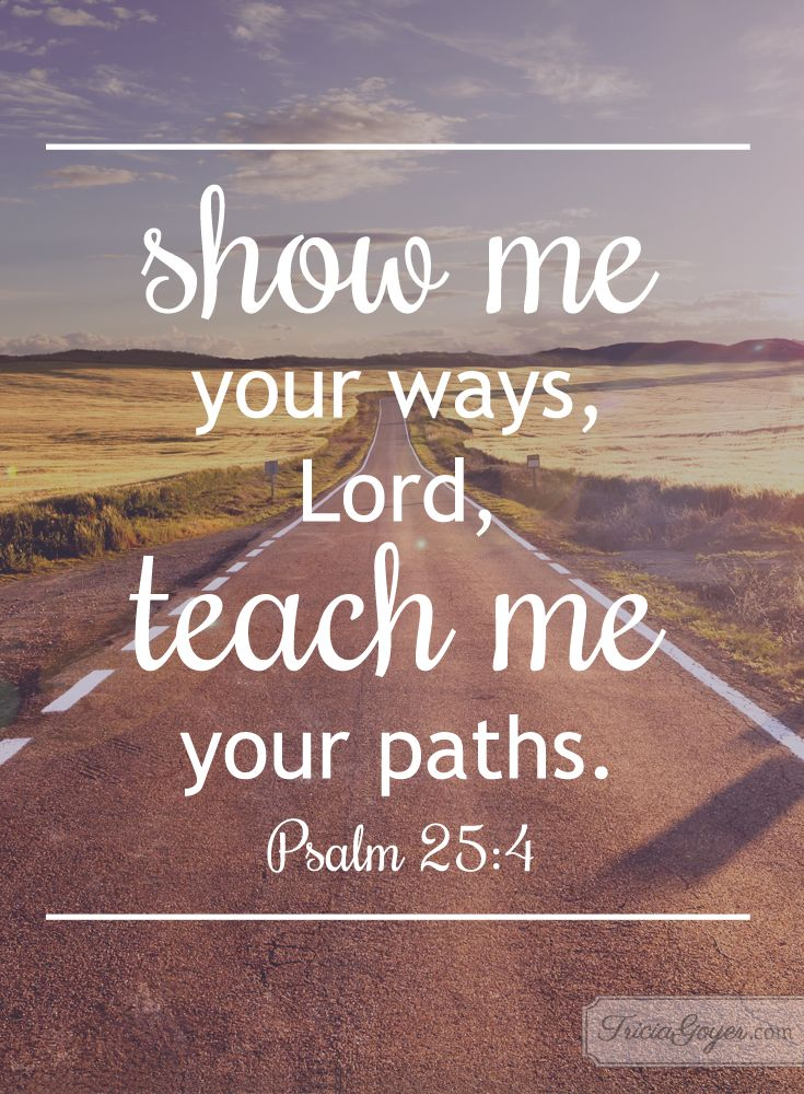 Psalm 25:4-5 (ESV) ~~ Make me to know your ways, O Lord;     teach me your paths. Lead me in your truth and teach me, for you are the God of my salvation; for you I wait all the day long. ~~ Your Ways   Psalm 25:4-5