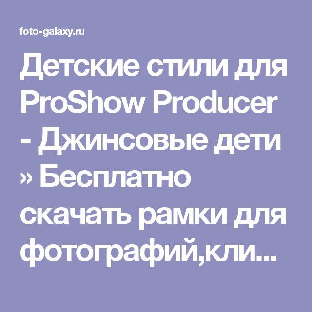 Детские стили для ProShow Producer - Джинсовые дети » Бесплатно скачать рамки для фотографий,клипарт,шрифты,шаблоны для Photoshop,костюмы,рамки для фотошопа,обои,фоторамки,DVD обложки,футажи,свадебные футажи,детские футажи,школьные футажи,видеоредакторы,видеоуроки,скрап-наборы