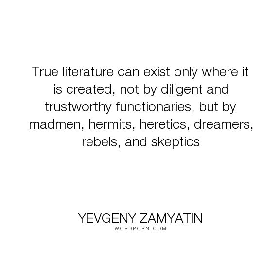 """Yevgeny Zamyatin - """"True literature can exist only where it is created, not by diligent and trustworthy..."""". writing"""
