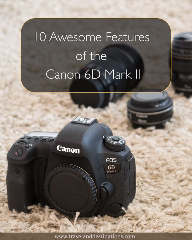 10 Awesome Features Of The Canon 6d Mark Ii Camera Best Camera