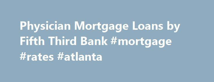Physician Mortgage Loans by Fifth Third Bank #mortgage #rates #atlanta http://mortgage.remmont.com/physician-mortgage-loans-by-fifth-third-bank-mortgage-rates-atlanta/  #physician mortgage loans # doctor loan programs * After the ARM period, it is possible that the borrower's payment may increase substantially over the remaining term of the loan. New Doctor Loan Program is ideal for licensed Interns, Residents or Fellows in medical residency or scheduled to begin residency within 90 days of…