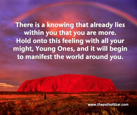 """There is a knowing that already lies within you that you are more.  Hold onto this feeling with all your might, Young Ones, and it will begin to manifest the world around you.""  For more wisdom, go to www.ThePathOfDZAR.com"