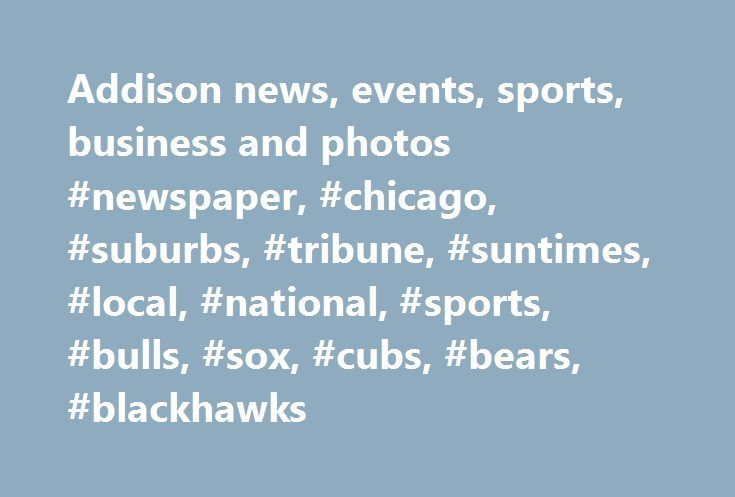 Addison news, events, sports, business and photos #newspaper, #chicago, #suburbs, #tribune, #suntimes, #local, #national, #sports, #bulls, #sox, #cubs, #bears, #blackhawks http://maryland.remmont.com/addison-news-events-sports-business-and-photos-newspaper-chicago-suburbs-tribune-suntimes-local-national-sports-bulls-sox-cubs-bears-blackhawks/  # Current Weather Communities Addison Area News Legendary Kane County leader Phil Elfstrom dies Last Updated May 30, 2017 7:02 PM With conviction in…
