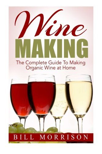 Wine Making: The Complete Guide To Making Organic Wine at Home – Includes 23 Homemade Wine Recipes (Wine Making Recipes, Wine Books) – Wine Shop