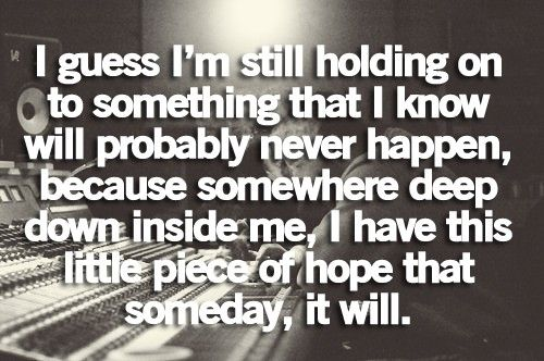 it wont happen. and while I move forward, moving on is hard while I still have hope.