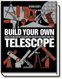 Build Your Own Telescope, Complete Plans for Five Telescopes you can Build with Simple Hand tools, by Richard Berry