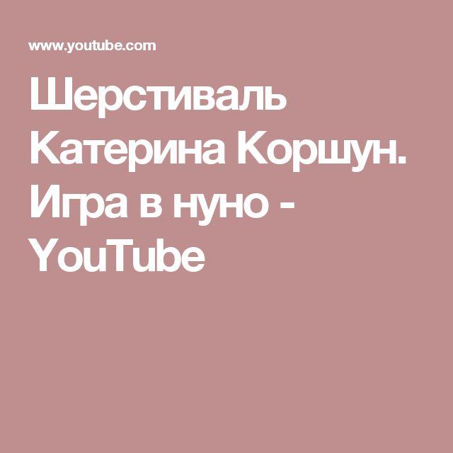 Шерстиваль Катерина Коршун. Игра в нуно - YouTube