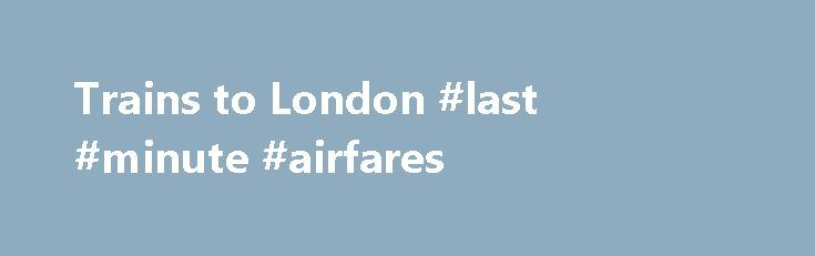 Trains to London #last #minute #airfares http://tickets.remmont.com/trains-to-london-last-minute-airfares/  Trains to London The sprawling capital of England is today home to 366 train stations and a population of more than 8.6 million. Known for imposing landmarks such as Big (...Read More)