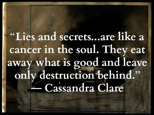 Lies and secrets....are like a cancer in the soul. They eat away what is good and leave only destruction behind