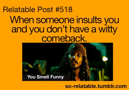 "When someone insults you and you don't have a witty comeback. ""You smell funny!""  Johnny Depp in Pirates of the Caribbean"